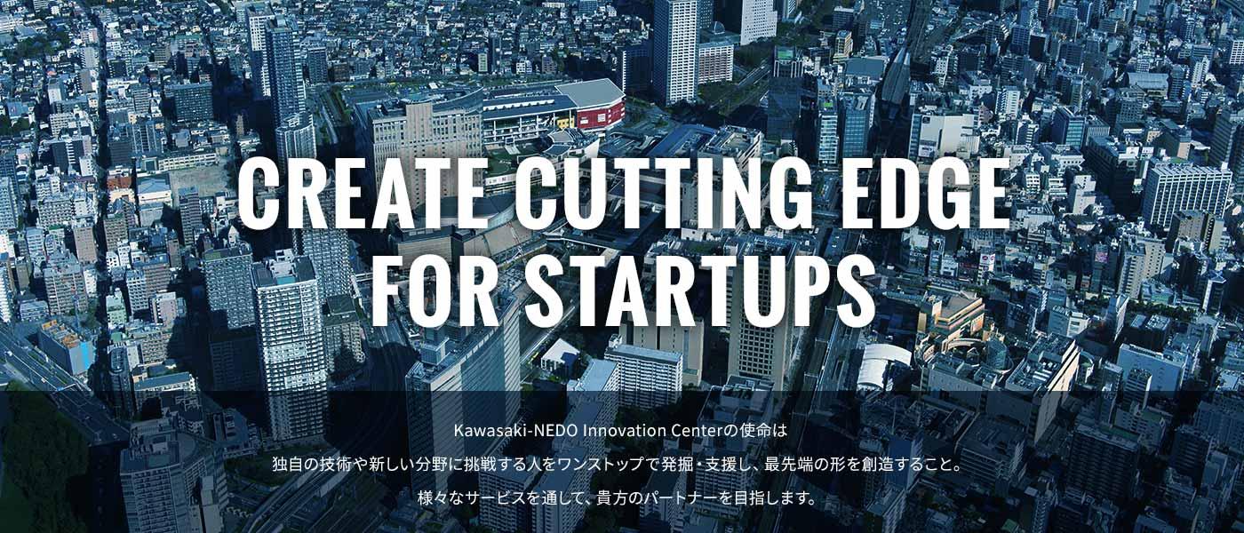 CREATE FOR CUTTING EDGE FOR STARTUPS KAwasaki-NEDO INNOVATION Centerの使命は、独自の技術や新しい分野に挑戦する人をワンストップで発掘・支援し、最先端の形を創造すること。様々なサービスを通して、貴方のパートナーになります。