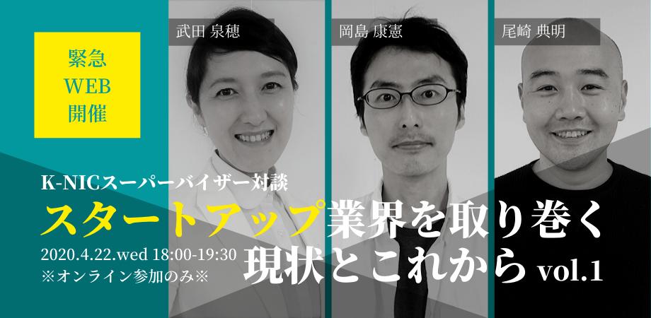 【緊急オンライン企画】K-NIC スーパーバイザー対談~スタートアップ業界を取り巻く現状とこれから~#1