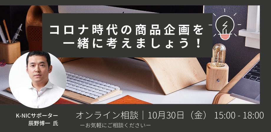 (空き枠あり)【オンライン相談】辰野博一サポーター「コロナ時代の商品企画を一緒に考えましょう!」